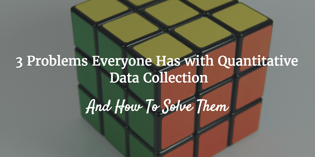3 problems everyone has with quanitative data collection and how to solve them
